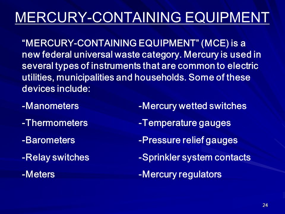 24 MERCURY-CONTAINING EQUIPMENT MERCURY-CONTAINING EQUIPMENT (MCE) is a new federal universal waste category.