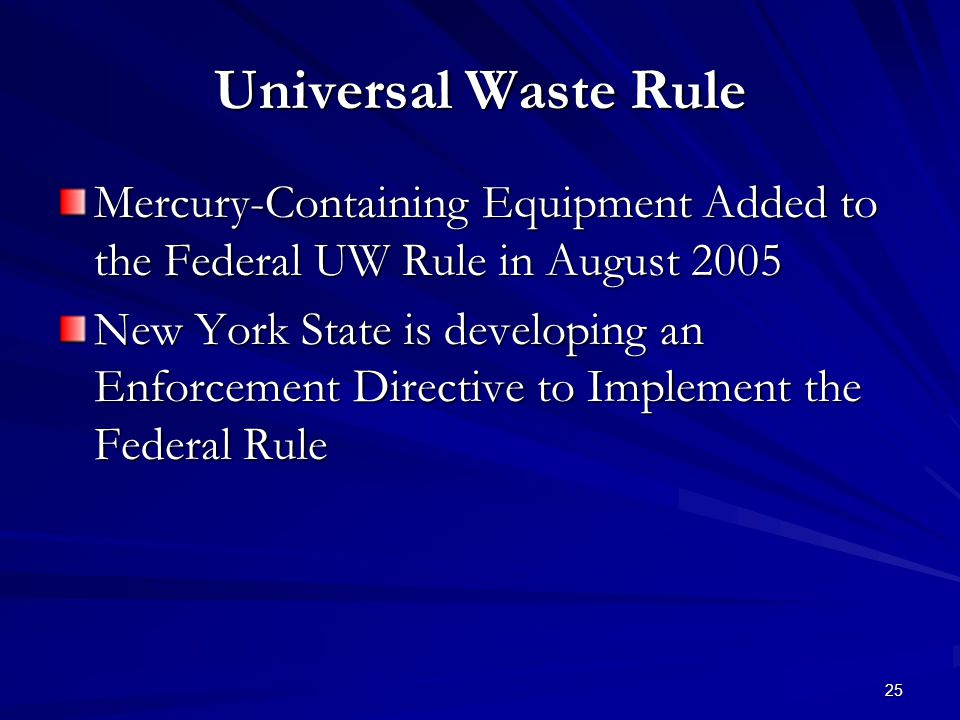 25 Universal Waste Rule Mercury-Containing Equipment Added to the Federal UW Rule in August 2005 New York State is developing an Enforcement Directive to Implement the Federal Rule