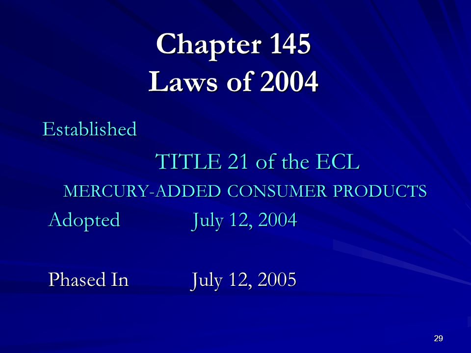 29 Chapter 145 Laws of 2004 Established TITLE 21 of the ECL MERCURY-ADDED CONSUMER PRODUCTS Adopted July 12, 2004 Phased In July 12, 2005