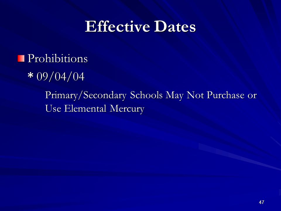 47 Effective Dates Prohibitions * 09/04/04 Primary/Secondary Schools May Not Purchase or Use Elemental Mercury