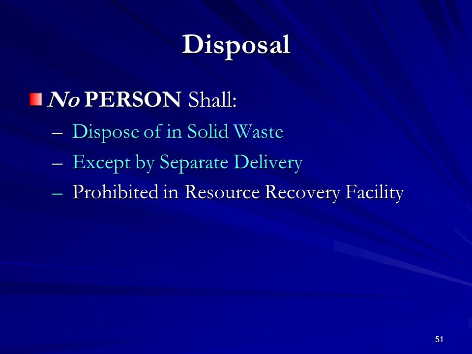51 Disposal No PERSON Shall: – Dispose of in Solid Waste – Except by Separate Delivery – Prohibited in Resource Recovery Facility