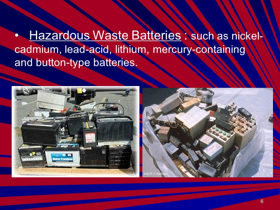 6 Hazardous Waste Batteries : such as nickel- cadmium, lead-acid, lithium, mercury-containing and button-type batteries.