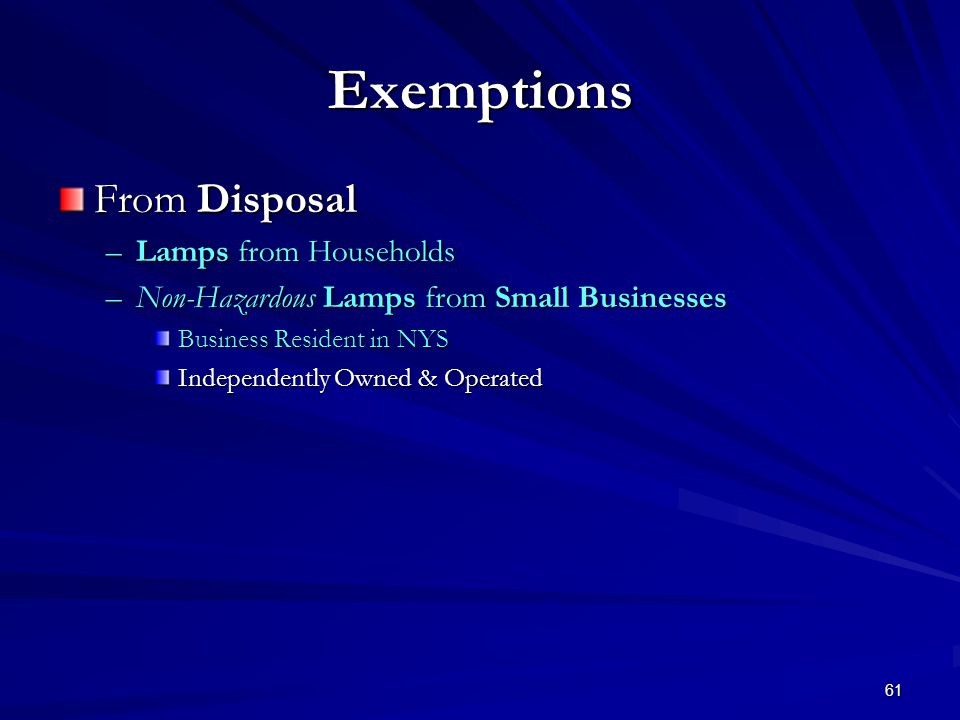 61 Exemptions From Disposal –Lamps from Households –Non-Hazardous Lamps from Small Businesses Business Resident in NYS Independently Owned & Operated