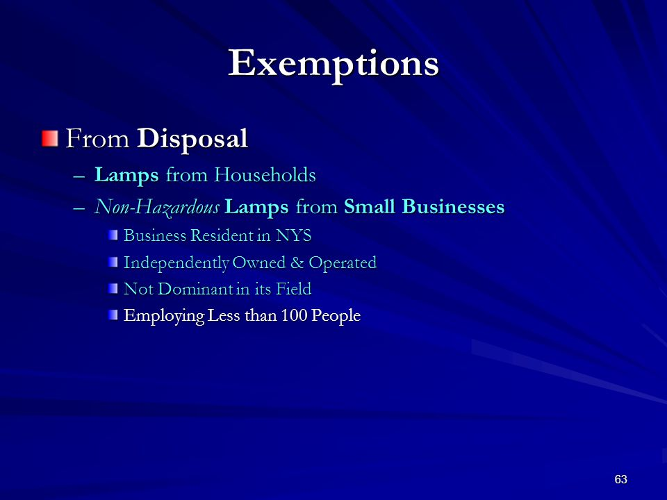 63 Exemptions From Disposal –Lamps from Households –Non-Hazardous Lamps from Small Businesses Business Resident in NYS Independently Owned & Operated Not Dominant in its Field Employing Less than 100 People