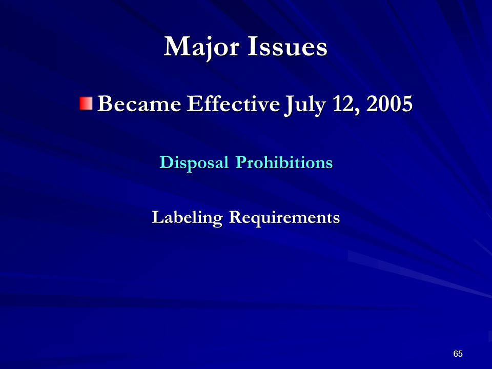 65 Major Issues Became Effective July 12, 2005 Disposal Prohibitions Labeling Requirements