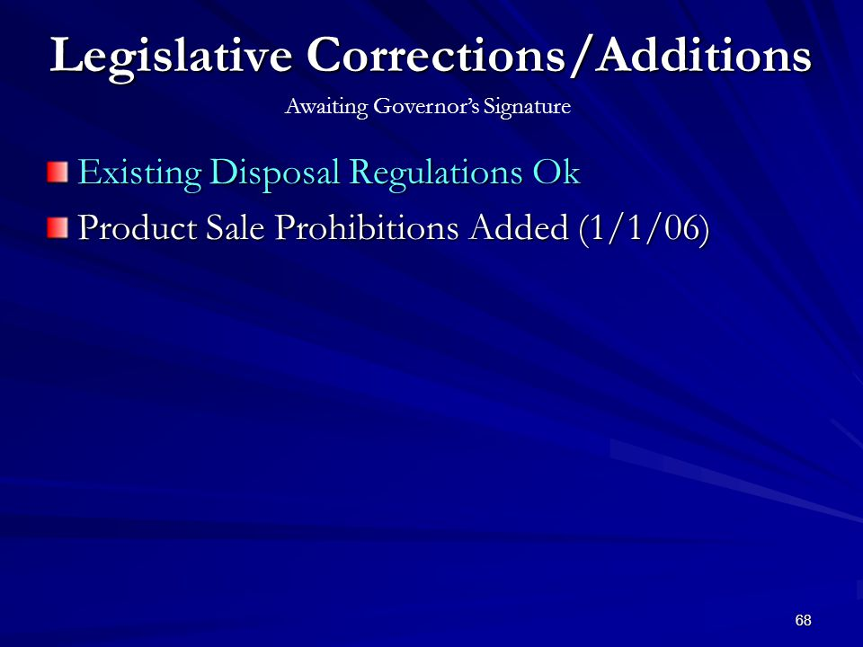 68 Legislative Corrections/Additions Existing Disposal Regulations Ok Product Sale Prohibitions Added (1/1/06) Awaiting Governors Signature