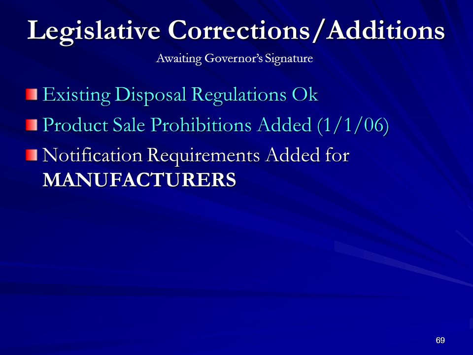 69 Legislative Corrections/Additions Existing Disposal Regulations Ok Product Sale Prohibitions Added (1/1/06) Notification Requirements Added for MANUFACTURERS Awaiting Governors Signature