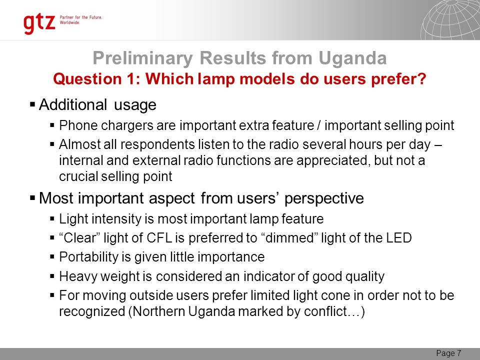 Page 7 Additional usage Phone chargers are important extra feature / important selling point Almost all respondents listen to the radio several hours per day – internal and external radio functions are appreciated, but not a crucial selling point Most important aspect from users perspective Light intensity is most important lamp feature Clear light of CFL is preferred to dimmed light of the LED Portability is given little importance Heavy weight is considered an indicator of good quality For moving outside users prefer limited light cone in order not to be recognized (Northern Uganda marked by conflict…) Preliminary Results from Uganda Question 1: Which lamp models do users prefer