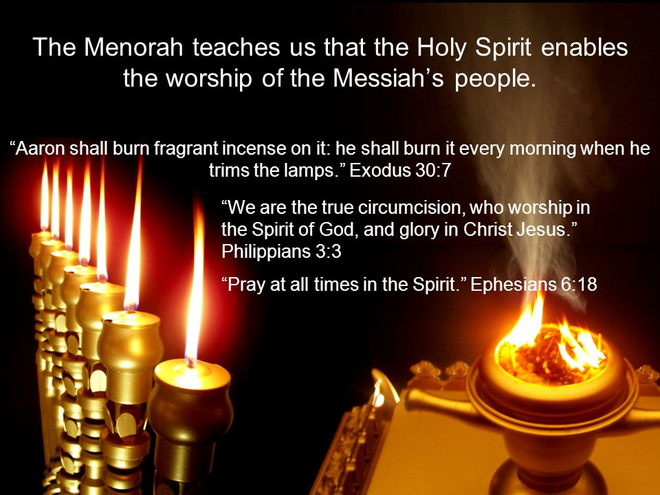 The Menorah teaches us that the Holy Spirit enables the worship of the Messiahs people.