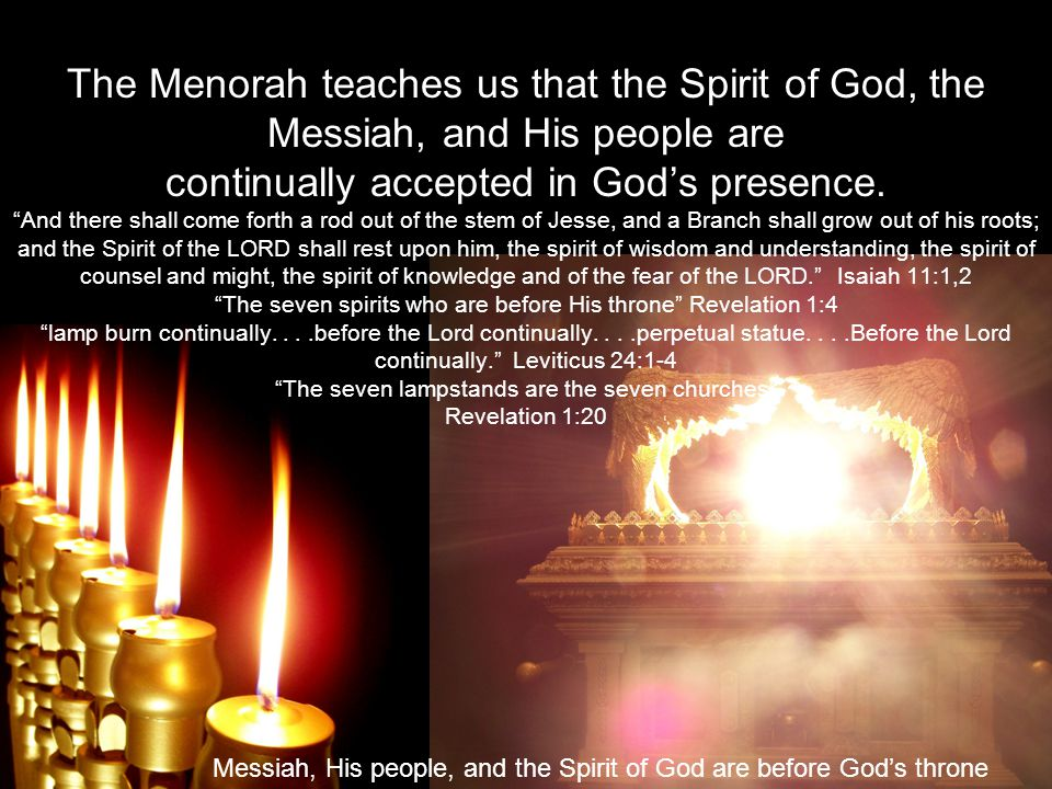 The Menorah teaches us that the Spirit of God, the Messiah, and His people are continually accepted in Gods presence.