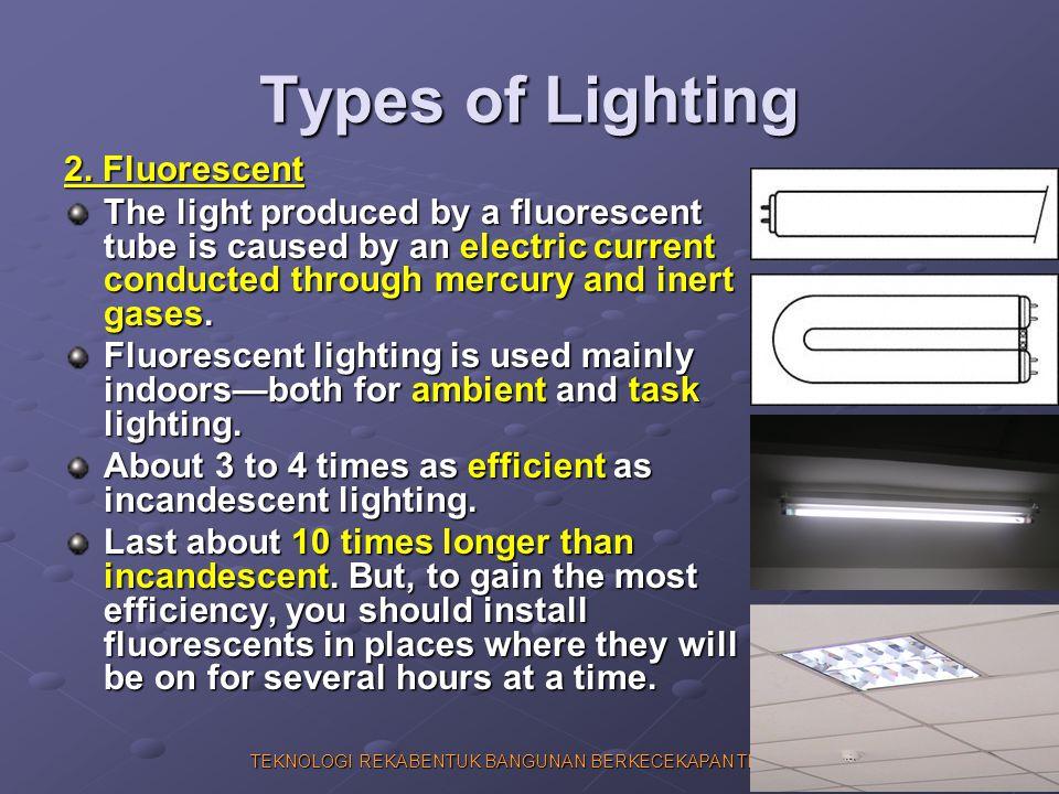 TEKNOLOGI REKABENTUK BANGUNAN BERKECEKAPAN TENAGA Types of Lighting 2. Fluorescent The light produced by a fluorescent tube is caused by an electric c