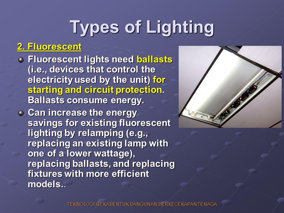 TEKNOLOGI REKABENTUK BANGUNAN BERKECEKAPAN TENAGA Types of Lighting 2. Fluorescent Fluorescent lights need ballasts (i.e., devices that control the el
