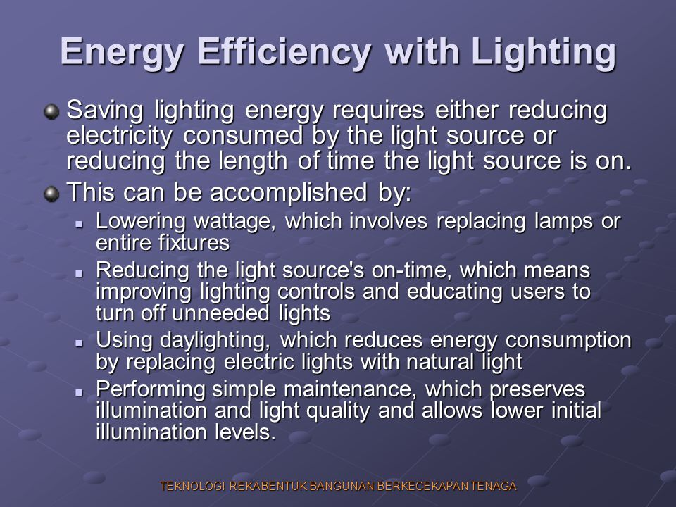 TEKNOLOGI REKABENTUK BANGUNAN BERKECEKAPAN TENAGA Energy Efficiency with Lighting Saving lighting energy requires either reducing electricity consumed by the light source or reducing the length of time the light source is on.