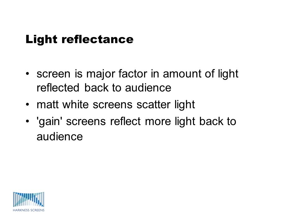 Light reflectance screen is major factor in amount of light reflected back to audience matt white screens scatter light gain screens reflect more light back to audience