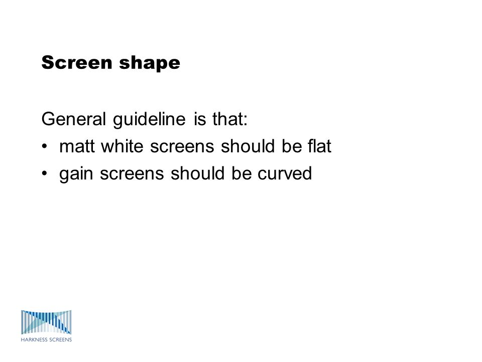 Screen shape General guideline is that: matt white screens should be flat gain screens should be curved