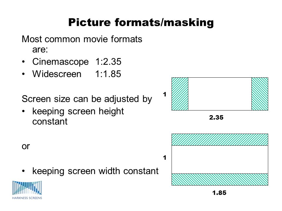 Picture formats/masking Most common movie formats are: Cinemascope 1:2.35 Widescreen 1:1.85 Screen size can be adjusted by keeping screen height constant or keeping screen width constant 1 1 2.35 1.85