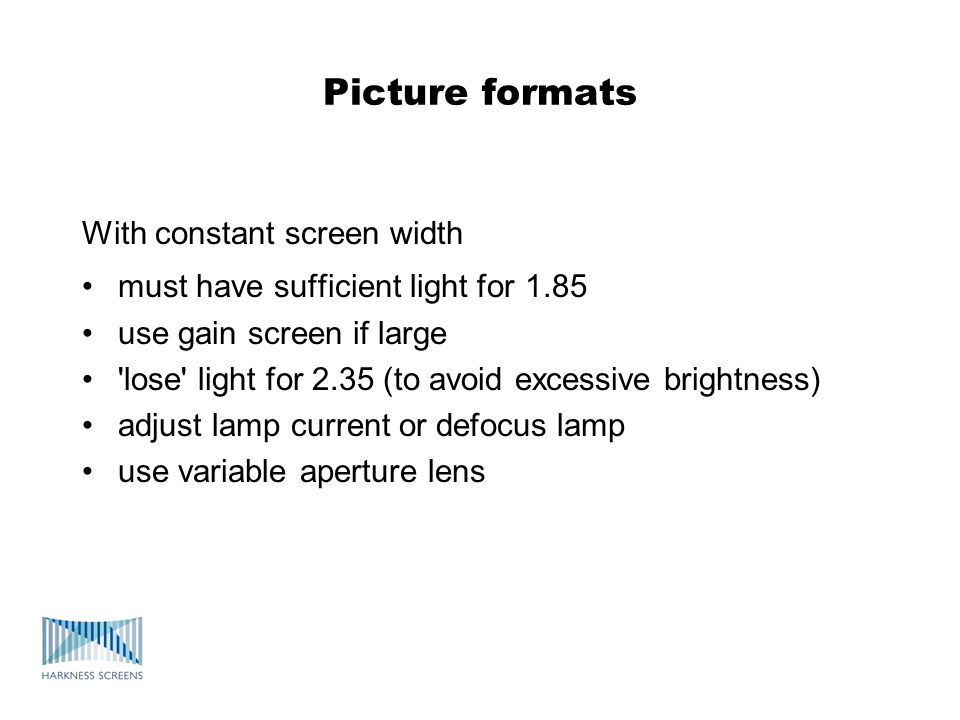 Picture formats With constant screen width must have sufficient light for 1.85 use gain screen if large lose light for 2.35 (to avoid excessive brightness) adjust lamp current or defocus lamp use variable aperture lens
