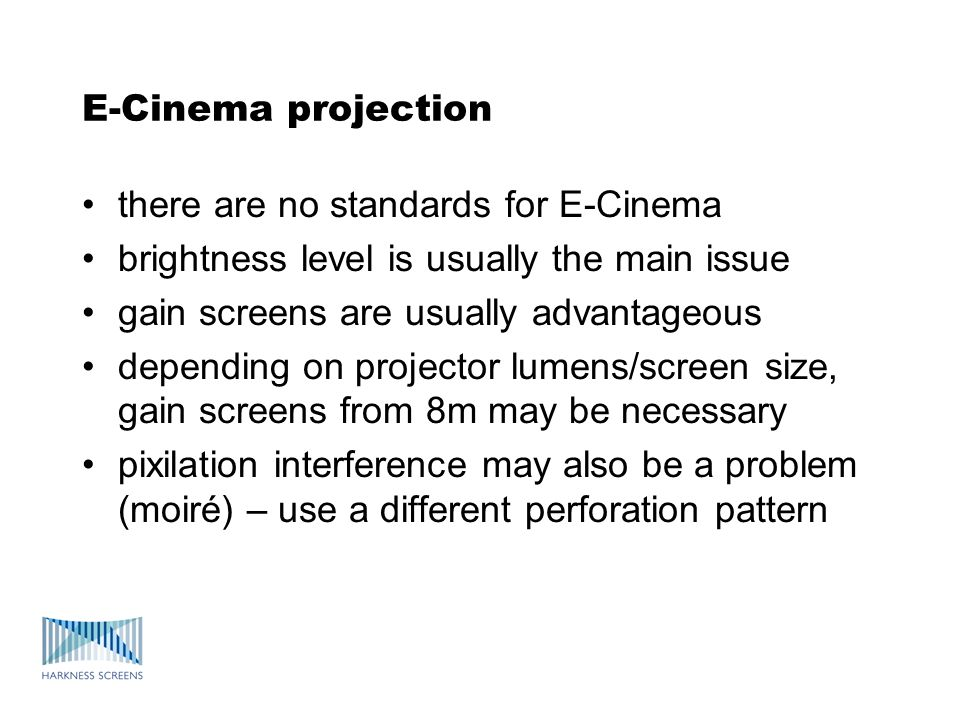 E-Cinema projection there are no standards for E-Cinema brightness level is usually the main issue gain screens are usually advantageous depending on projector lumens/screen size, gain screens from 8m may be necessary pixilation interference may also be a problem (moiré) – use a different perforation pattern