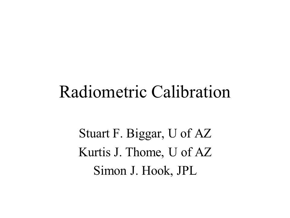 Radiometric Calibration Stuart F. Biggar, U of AZ Kurtis J. Thome, U of AZ Simon J. Hook, JPL