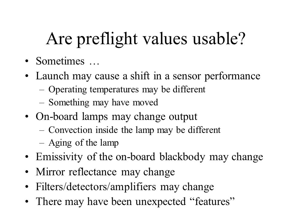 Are preflight values usable? Sometimes … Launch may cause a shift in a sensor performance –Operating temperatures may be different –Something may have