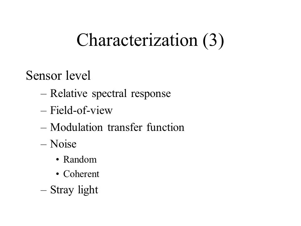 Characterization (3) Sensor level –Relative spectral response –Field-of-view –Modulation transfer function –Noise Random Coherent –Stray light