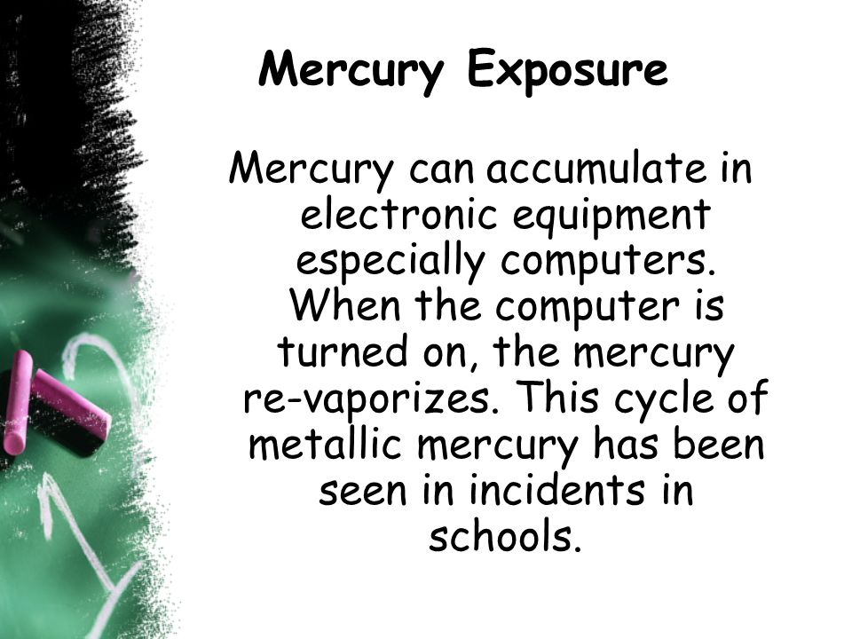 Mercury Exposure Mercury can accumulate in electronic equipment especially computers.