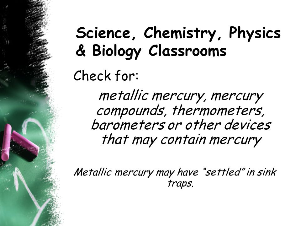 Science, Chemistry, Physics & Biology Classrooms Check for: metallic mercury, mercury compounds, thermometers, barometers or other devices that may contain mercury Metallic mercury may have settled in sink traps.