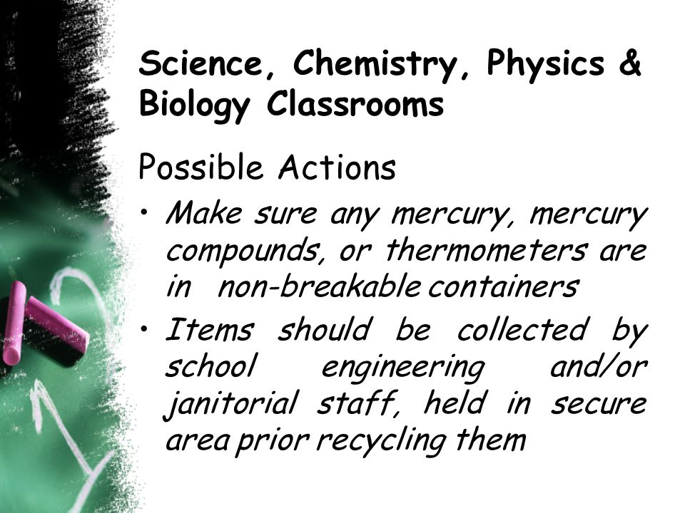Science, Chemistry, Physics & Biology Classrooms Possible Actions Make sure any mercury, mercury compounds, or thermometers are in non-breakable containers Items should be collected by school engineering and/or janitorial staff, held in secure area prior recycling them