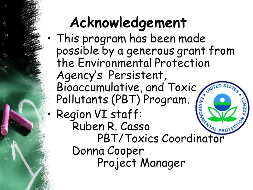 Acknowledgement This program has been made possible by a generous grant from the Environmental Protection Agencys Persistent, Bioaccumulative, and Toxic Pollutants (PBT) Program.