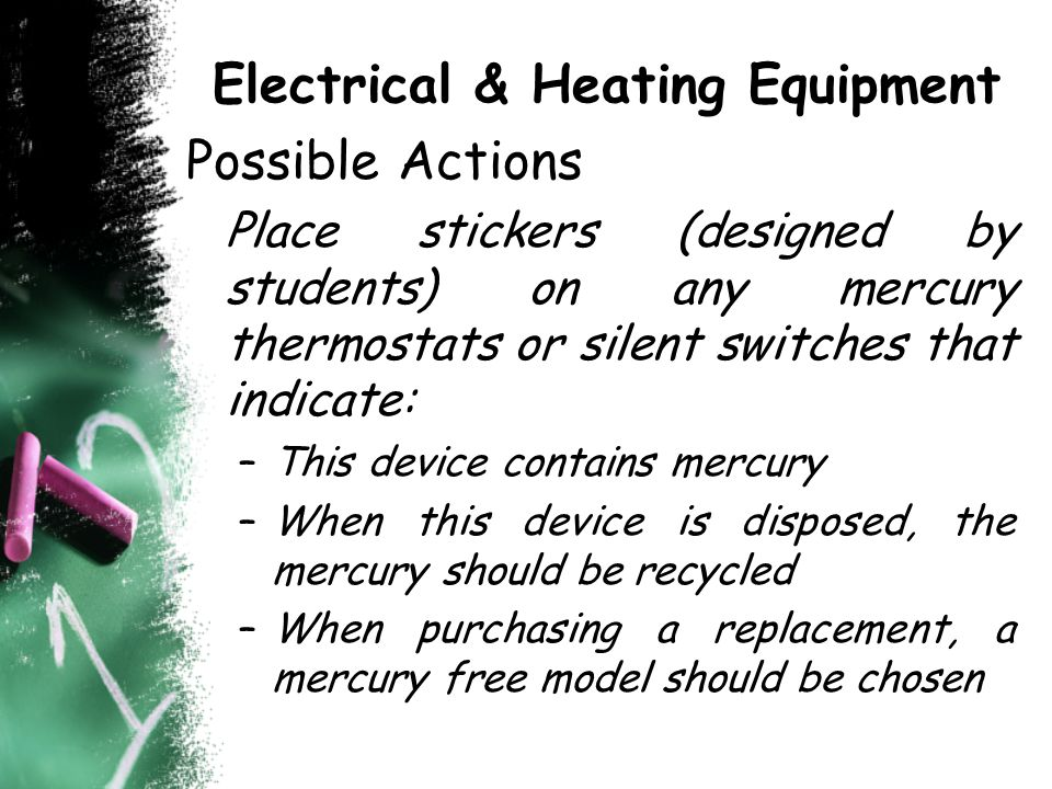 Electrical & Heating Equipment Possible Actions Place stickers (designed by students) on any mercury thermostats or silent switches that indicate: –This device contains mercury –When this device is disposed, the mercury should be recycled –When purchasing a replacement, a mercury free model should be chosen