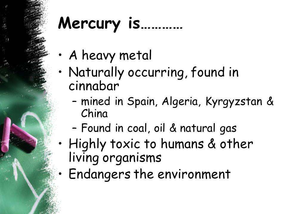 Mercury is………… A heavy metal Naturally occurring, found in cinnabar –mined in Spain, Algeria, Kyrgyzstan & China –Found in coal, oil & natural gas Highly toxic to humans & other living organisms Endangers the environment