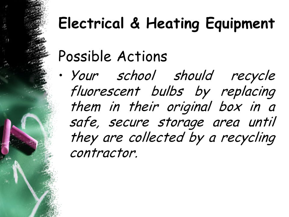 Electrical & Heating Equipment Possible Actions Your school should recycle fluorescent bulbs by replacing them in their original box in a safe, secure storage area until they are collected by a recycling contractor.