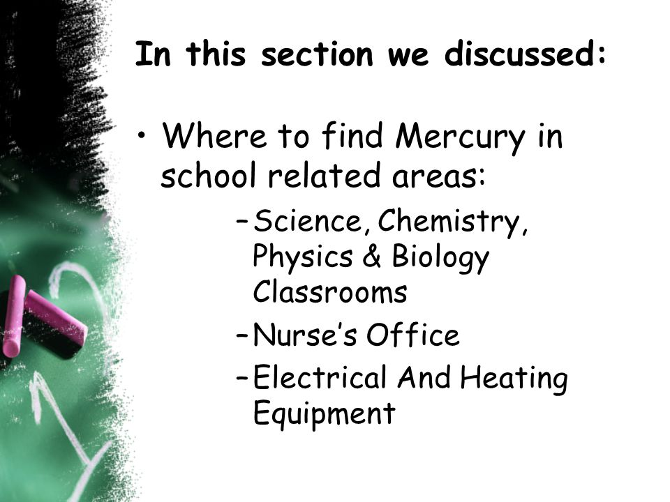 In this section we discussed: Where to find Mercury in school related areas: –Science, Chemistry, Physics & Biology Classrooms –Nurses Office –Electrical And Heating Equipment