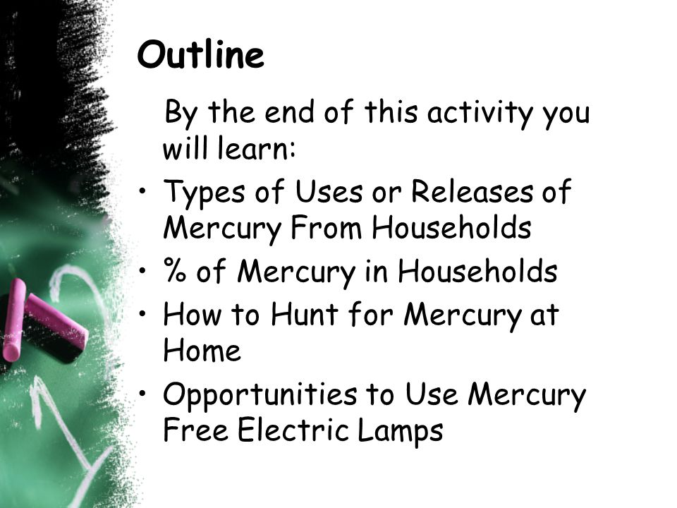 Outline By the end of this activity you will learn: Types of Uses or Releases of Mercury From Households % of Mercury in Households How to Hunt for Mercury at Home Opportunities to Use Mercury Free Electric Lamps