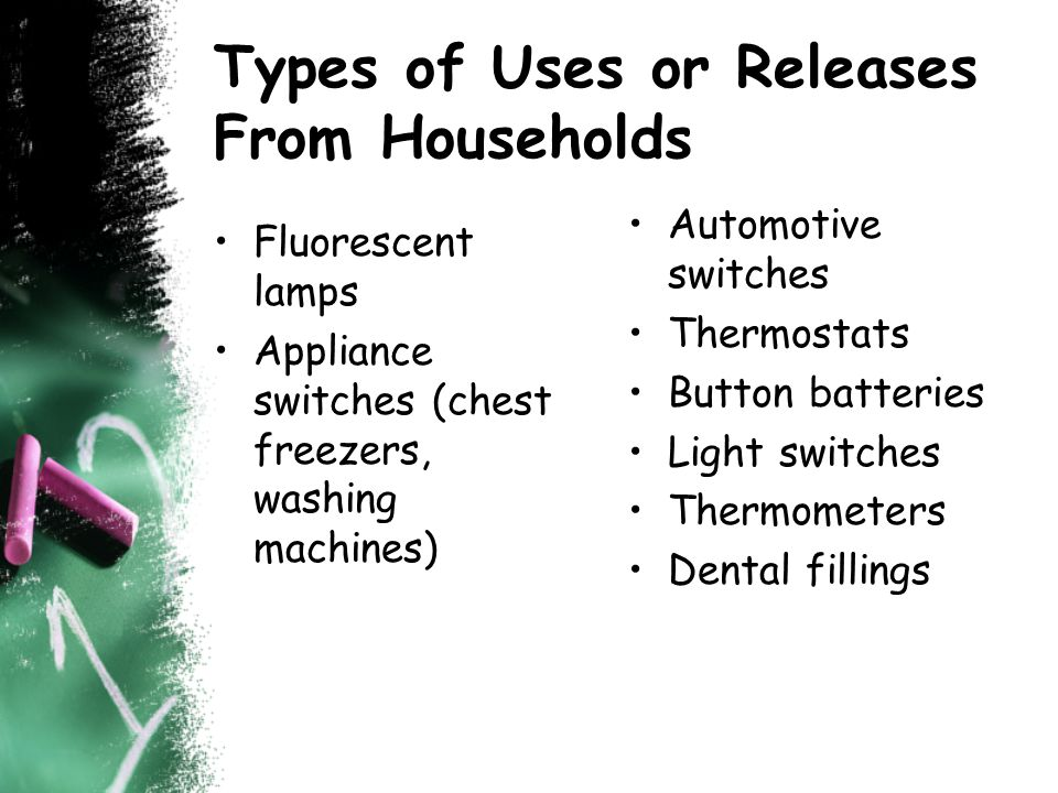 Types of Uses or Releases From Households Fluorescent lamps Appliance switches (chest freezers, washing machines) Automotive switches Thermostats Button batteries Light switches Thermometers Dental fillings