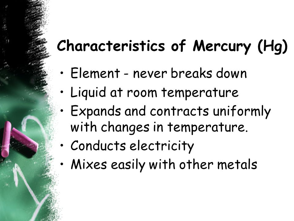 Characteristics of Mercury (Hg) Element - never breaks down Liquid at room temperature Expands and contracts uniformly with changes in temperature.