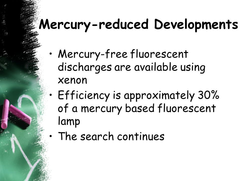 Mercury-reduced Developments Mercury-free fluorescent discharges are available using xenon Efficiency is approximately 30% of a mercury based fluorescent lamp The search continues