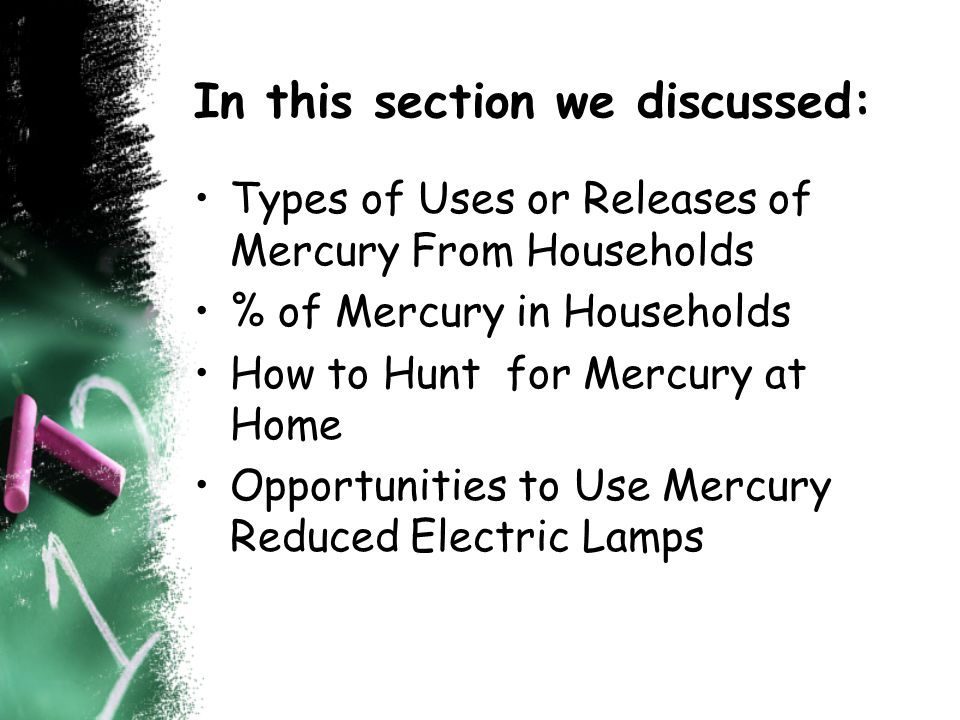 In this section we discussed: Types of Uses or Releases of Mercury From Households % of Mercury in Households How to Hunt for Mercury at Home Opportunities to Use Mercury Reduced Electric Lamps