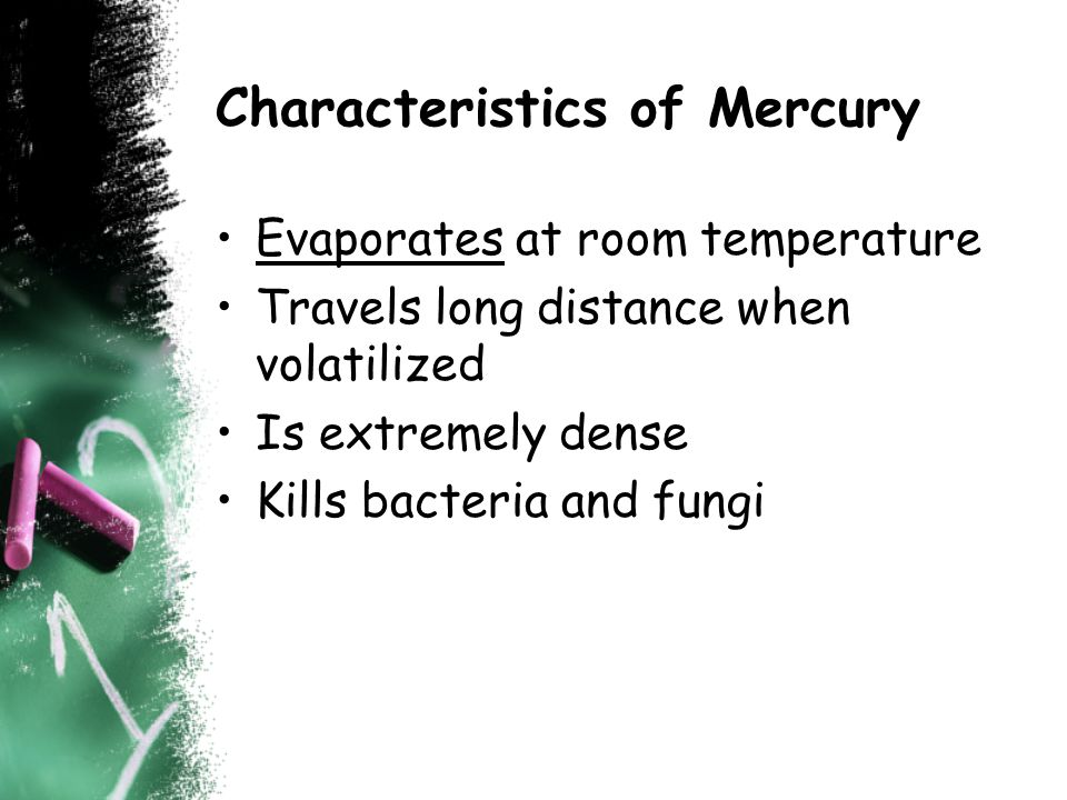 Characteristics of Mercury Evaporates at room temperature Travels long distance when volatilized Is extremely dense Kills bacteria and fungi