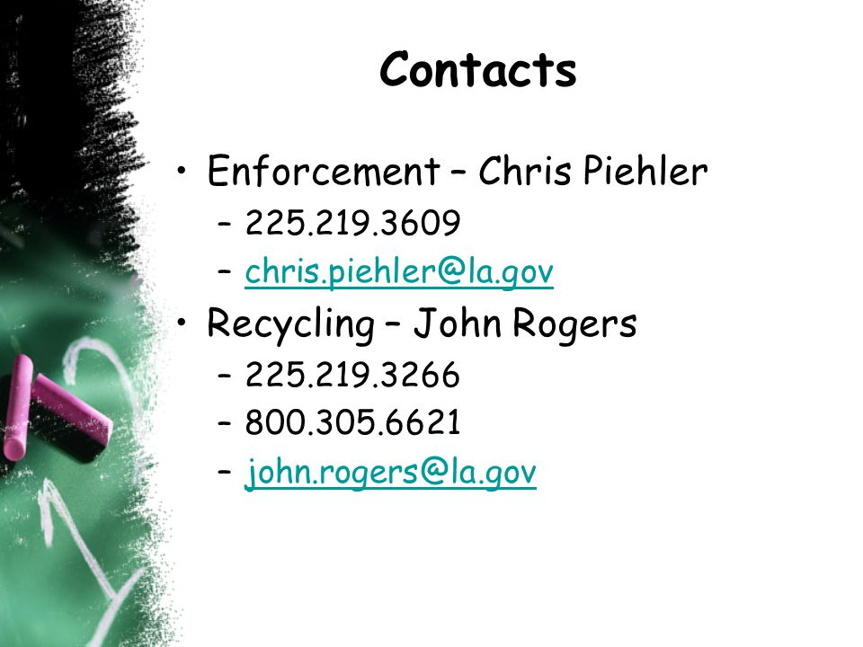Contacts Enforcement – Chris Piehler –225.219.3609 –chris.piehler@la.govchris.piehler@la.gov Recycling – John Rogers –225.219.3266 –800.305.6621 –john.rogers@la.govjohn.rogers@la.gov
