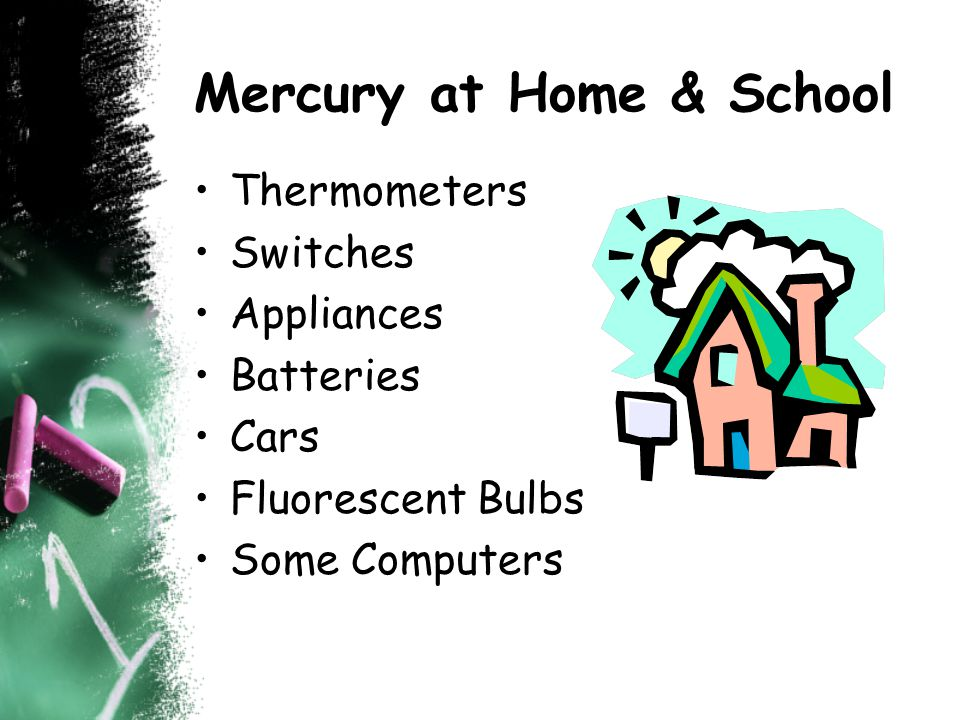 Mercury at Home & School Thermometers Switches Appliances Batteries Cars Fluorescent Bulbs Some Computers