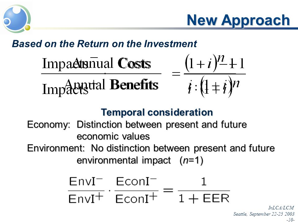 InLCA/LCM Seattle, September 22-25 2003 -10- New Approach Based on the Return on the Investment Temporal consideration Economy: Distinction between present and future economic values Environment: No distinction between present and future environmental impact (n=1)