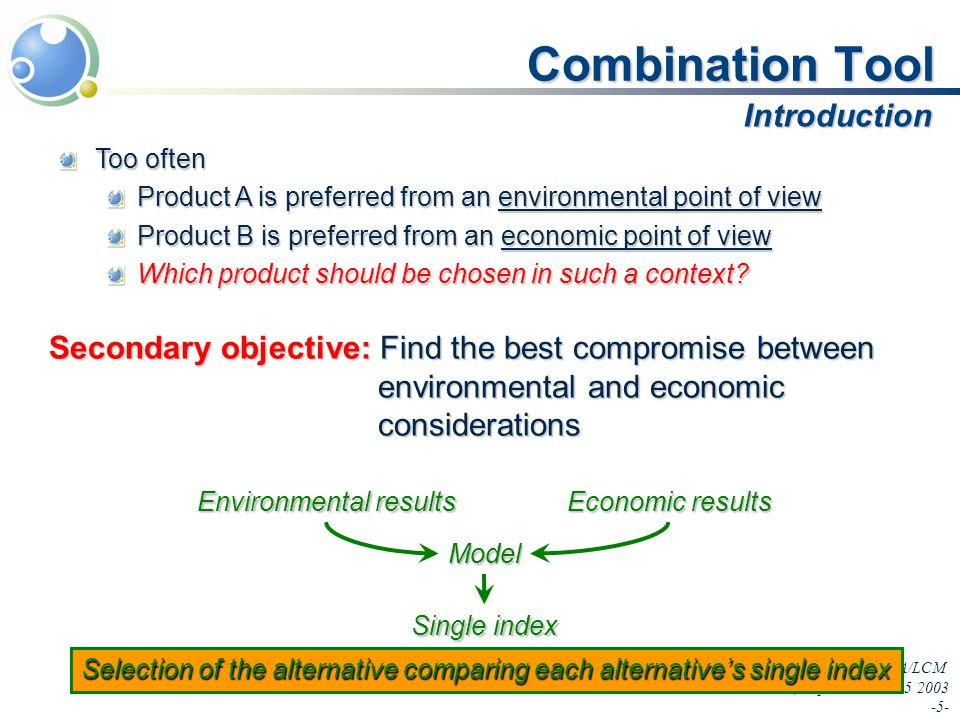 InLCA/LCM Seattle, September 22-25 2003 -5- Combination Tool Too often Product A is preferred from an environmental point of view Product B is preferred from an economic point of view Which product should be chosen in such a context.