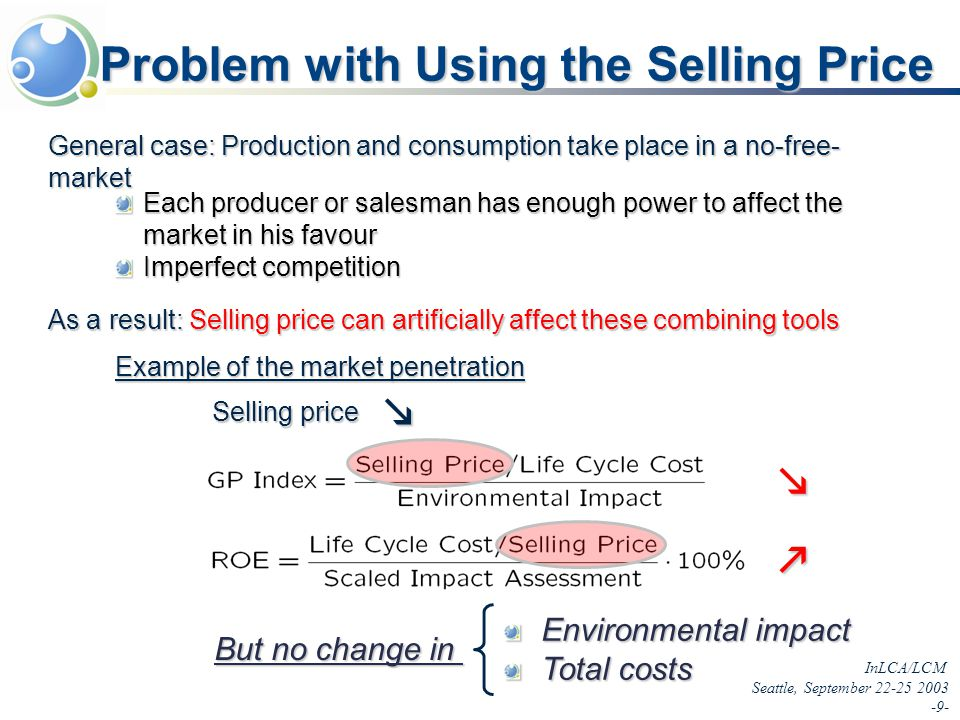 InLCA/LCM Seattle, September 22-25 2003 -9- Problem with Using the Selling Price But no change in Environmental impact Total costs General case: Production and consumption take place in a no-free- market Each producer or salesman has enough power to affect the market in his favour Imperfect competition As a result: Selling price can artificially affect these combining tools Example of the market penetration Selling price