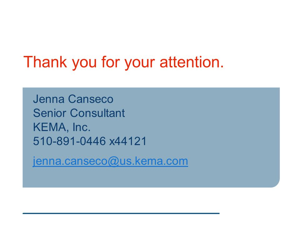 Thank you for your attention. Jenna Canseco Senior Consultant KEMA, Inc. 510-891-0446 x44121 jenna.canseco@us.kema.com