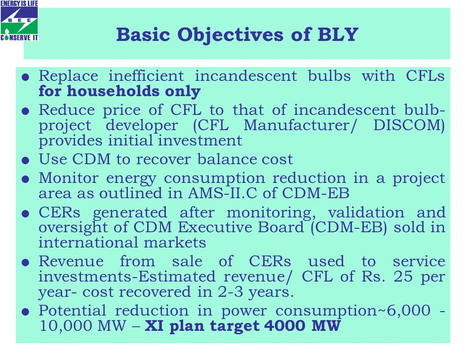 Basic Objectives of BLY Replace inefficient incandescent bulbs with CFLs for households only Reduce price of CFL to that of incandescent bulb- project developer (CFL Manufacturer/ DISCOM) provides initial investment Use CDM to recover balance cost Monitor energy consumption reduction in a project area as outlined in AMS-II.C of CDM-EB CERs generated after monitoring, validation and oversight of CDM Executive Board (CDM-EB) sold in international markets Revenue from sale of CERs used to service investments-Estimated revenue/ CFL of Rs.