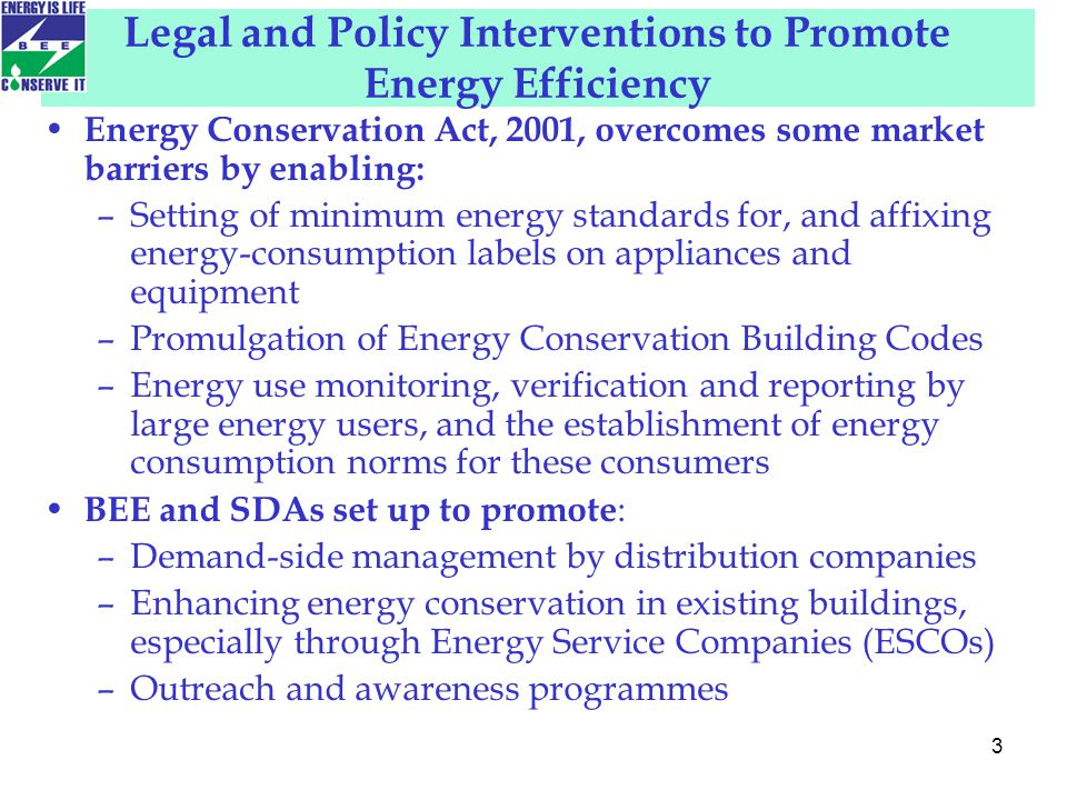 Legal and Policy Interventions to Promote Energy Efficiency Energy Conservation Act, 2001, overcomes some market barriers by enabling: –Setting of minimum energy standards for, and affixing energy-consumption labels on appliances and equipment –Promulgation of Energy Conservation Building Codes –Energy use monitoring, verification and reporting by large energy users, and the establishment of energy consumption norms for these consumers BEE and SDAs set up to promote : –Demand-side management by distribution companies –Enhancing energy conservation in existing buildings, especially through Energy Service Companies (ESCOs) –Outreach and awareness programmes 3
