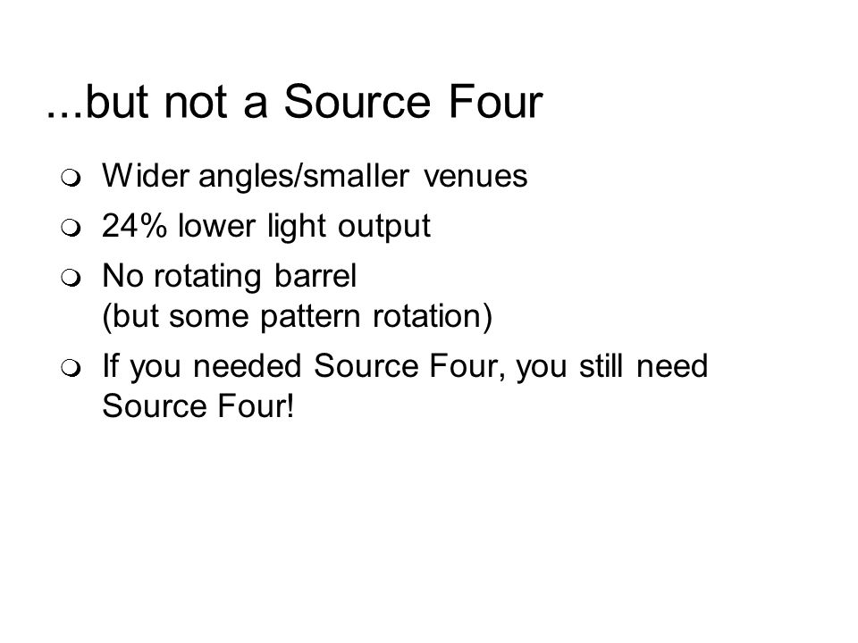 ...but not a Source Four Wider angles/smaller venues 24% lower light output No rotating barrel (but some pattern rotation) If you needed Source Four, you still need Source Four!