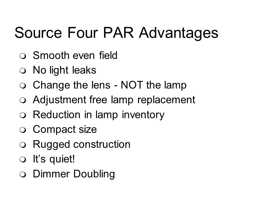 Source Four PAR Advantages Smooth even field No light leaks Change the lens - NOT the lamp Adjustment free lamp replacement Reduction in lamp inventory Compact size Rugged construction Its quiet.