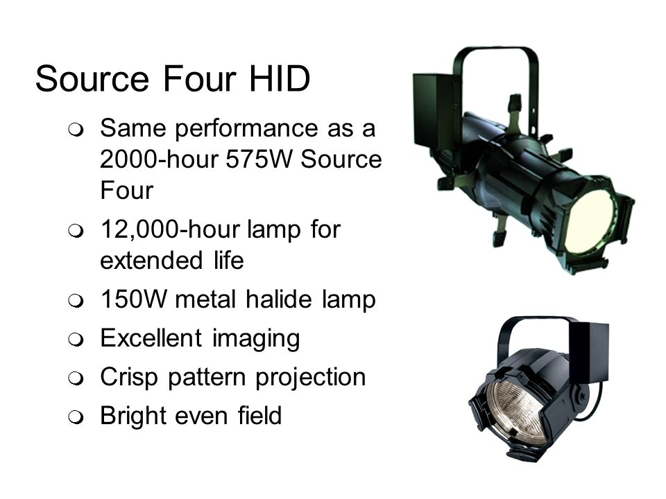 Source Four HID Same performance as a 2000-hour 575W Source Four 12,000-hour lamp for extended life 150W metal halide lamp Excellent imaging Crisp pattern projection Bright even field